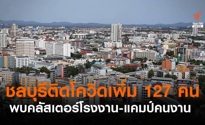 ชลบุรี ติดโควิดเพิ่ม 127 คน พบคลัสเตอร์โรงงาน-แคมป์แรงงาน